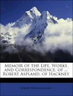 Memoir of the Life, Works and Correspondence, of ... Robert Aspland, of Hackney af Robert Brook Aspland