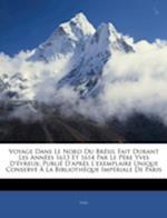 Voyage Dans Le Nord Du Bresil Fait Durant Les Annees 1613 Et 1614 Par Le Pere Yves D'Evreux af Yves