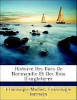 Histoire Des Ducs de Normandie Et Des Rois D'Angleterre af Francisque Sarrazin, Francisque Michel, Sarrazin