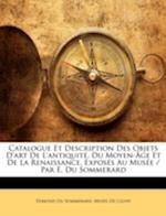 Catalogue Et Description Des Objets D'Art de L'Antiquite, Du Moyen-Age Et de La Renaissance, Exposes Au Musee / Par E. Du Sommerard af Edmond Du Sommerard