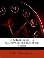 La Solution; Ou, Le Gouvernement Direct Du People af Victor Considerant