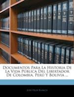 Documentos Para La Historia de La Vida Publica del Libertador de Colombia, Peru y Bolivia ... af Jos Flix Blanco, Jose Felix Blanco