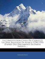 La Constitution Civile Du Clerge Et La Crise Religiuse En Alsace (1790-1795) D'Apres Des Documents En Partie Inedits ... af Rodolphe Reuss