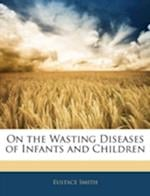 On the Wasting Diseases of Infants and Children af Eustace Smith