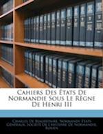 Cahiers Des Etats de Normandie Sous Le Regne de Henri III af Normandy Tats Generaux, Charles De Beaurepaire