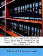 Musee Des Thermes Et de L'Hotel de Cluny. Catalogue Et Description Des Objets D'Art ... Exposes. (Comm. Des Monuments Hist.). af Edmond Du Sommerard