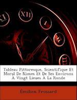 Tableau Pittoresque, Scientifique Et Moral de Nimes Et de Ses Environs a Vingt Lieues a la Ronde af Milien Frossard, Emilien Frossard