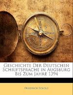 Geschichte Der Deutschen Schriftsprache in Augsburg Bis Zum Jahre 1394 af Friedrich Scholz