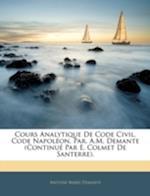 Cours Analytique de Code Civil, Code Napoleon, Par. A.M. Demante (Continue Par E. Colmet de Santerre). af Antoine Marie Demante