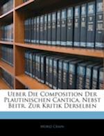 Ueber Die Composition Der Plautinischen Cantica, Nebst Beitraegen Zur Kritik Derselben af Moriz Crain