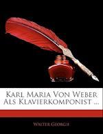 Karl Maria Von Weber ALS Klavierkomponist ... af Walter Georgii