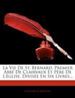 La Vie de St. Bernard, Premier ABBE de Clairvaux Et Pere de L'Eglise, Divisee En Six Livres... af Antoine Le Maistre