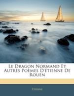 Le Dragon Normand Et Autres Poemes D'Etienne de Rouen af Tienne, Etienne