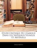 Etude Critique de L'Embolie Dans Les Vaisseaux Veineux Et Arteriels af Emile Bertin