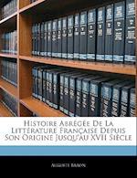 Histoire Abregee de La Litterature Francaise Depuis Son Origine Jusqu'au XVII Siecle af Auguste Baron