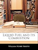 Liquid Fuel and Its Combustion af William Henry Booth