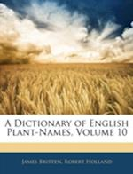 A Dictionary of English Plant-Names, Volume 10 af James Britten, Robert Holland