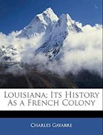 Louisiana; Its History as a French Colony af Charles Gayarre