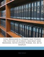 Lyra Messianica, Hymns and Verses on the Life of Christ, Ancient and Modern, with Other Poems, Ed. by O. Shipley af Orby Shipley