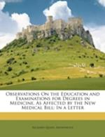 Observations on the Education and Examinations for Degrees in Medicine, as Affected by the New Medical Bill af Anonymous, Richard Quain