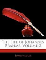 The Life of Johannes Brahms, Volume 2 af Florence May