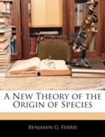 A New Theory of the Origin of Species af Benjamin G. Ferris
