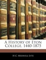 A History of Eton College, 1440-1875 af Henry Churchill Maxwell Lyte, H. C. Maxwell Lyte