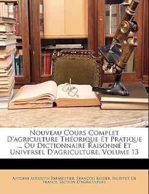 Bog, paperback Nouveau Cours Complet D'Agriculture Theorique Et Pratique ... Ou Dictionnaire Raisonne Et Universel D'Agriculture, Volume 13 af Antoine Augustin Parmentier, Francois Rozier