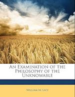 An Examination of the Philosophy of the Unknowable af William M. Lacy