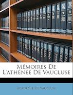 Memoires de L'Athenee de Vaucluse af Academie De Vaucluse, Acadmie De Vaucluse