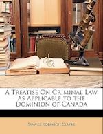 A Treatise on Criminal Law as Applicable to the Dominion of Canada af Samuel Robinson Clarke