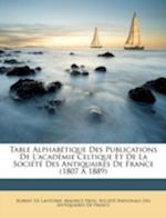Table Alphabtique Des Publications de L'Academie Celtique Et de La Socit Des Antiquaires de France (1807 1889) af Maurice Prou, Robert Charles Lasteyrie