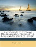 A New and Easy System of Draining and Reclaiming the Bogs and Marches of Ireland af Robert Monteath