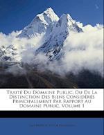 Traite Du Domaine Public, Ou de La Distinction Des Biens Consideres Principalement Par Rapport Au Domaine Public, Volume 1 af Jean-Baptiste-Victor Proudhon