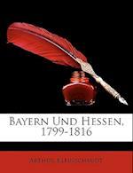 Bayern Und Hessen, 1799-1816, Zweite Auflage af Arthur Kleinschmidt