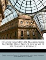 Oeuvres Completes de Beaumarchais, Precedees D'Une Notice Sur Sa Vie Et Ses Ouvrages, Volume 2