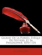 Gilbert de La Porree, Eveque de Poitiers, Et Sa Philosophie, 1070-1154 af Auguste Berthaud