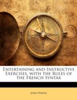 Entertaining and Instructive Exercises, with the Rules of the French Syntax af John Perrin