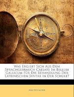 Was Ergiebt Sich Aus Dem Sprachgebrauch Caesars Im Bellum Gallicum Fur Die Behandlung Der Lateinischen Syntax in Der Schule? af Max Heynacher