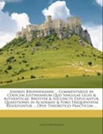 Joannis Brunnemanni ... Commentarius in Codicem Justinianeum Quo Singulae Leges & Authenticae, Breviter & Succincte Explicantur, Quaestiones in Academ af Johann Brunnemann