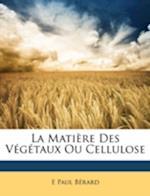 La Matiere Des Vegetaux Ou Cellulose af E. Paul Berard, E. Paul Brard
