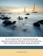 ACTA Regum Et Imperatorum Karolinorum Digesta Et Enarrata af Theodor Sickel