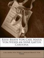 Reise-Briefe Von Carl Maria Von Weber an Seine Gattin Carolina af Caroline Brandt Von Weber, Carl Maria Von Weber