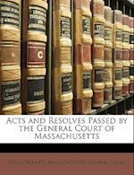 Acts and Resolves Passed by the General Court of Massachusetts af Massachusetts Massachusetts