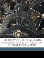 The Diary of James Gallatin, Secretary to Albert Gallatin, a Great Peace Maker af James Gallatin