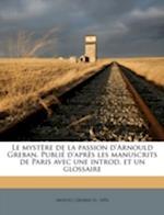 Le Mystere de La Passion D'Arnould Greban. Publie D'Apres Les Manuscrits de Paris Avec Une Introd. Et Un Glossaire af Arnoul Greban, Arnoul Gr Ban