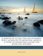 A Martyr of To-Day. the Life of Robert Ross, Sacrificed to Municipal Misrule, a Story of Patriotism Calling for Municipal Reforms af James H. Ross