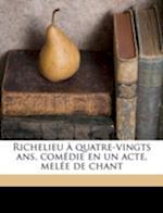 Richelieu a Quatre-Vingts ANS, Comedie En Un Acte, Melee de Chant af Louis Lurine