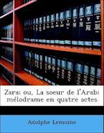 Zara; Ou, La Soeur de L'Arab; M Lodrame En Quatre Actes af Adolphe Lemoine