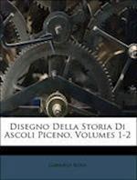 Disegno Della Storia Di Ascoli Piceno, Volumes 1-2 af Gabriele Rosa